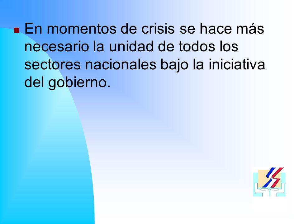 En momentos de crisis se hace más necesario la unidad de todos los sectores nacionales bajo la iniciativa del gobierno.