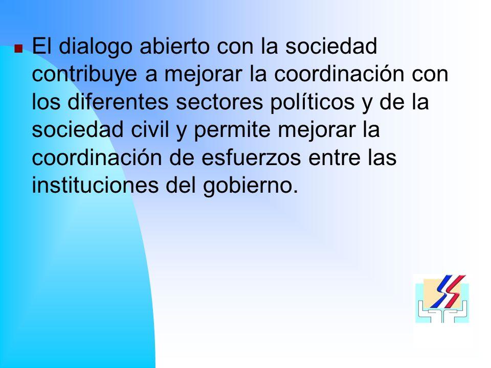 El dialogo abierto con la sociedad contribuye a mejorar la coordinación con los diferentes sectores políticos y de la sociedad civil y permite mejorar la coordinación de esfuerzos entre las instituciones del gobierno.