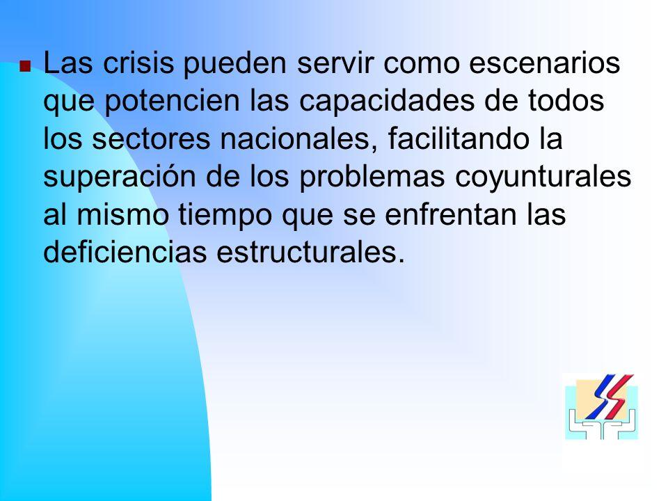 Las crisis pueden servir como escenarios que potencien las capacidades de todos los sectores nacionales, facilitando la superación de los problemas coyunturales al mismo tiempo que se enfrentan las deficiencias estructurales.