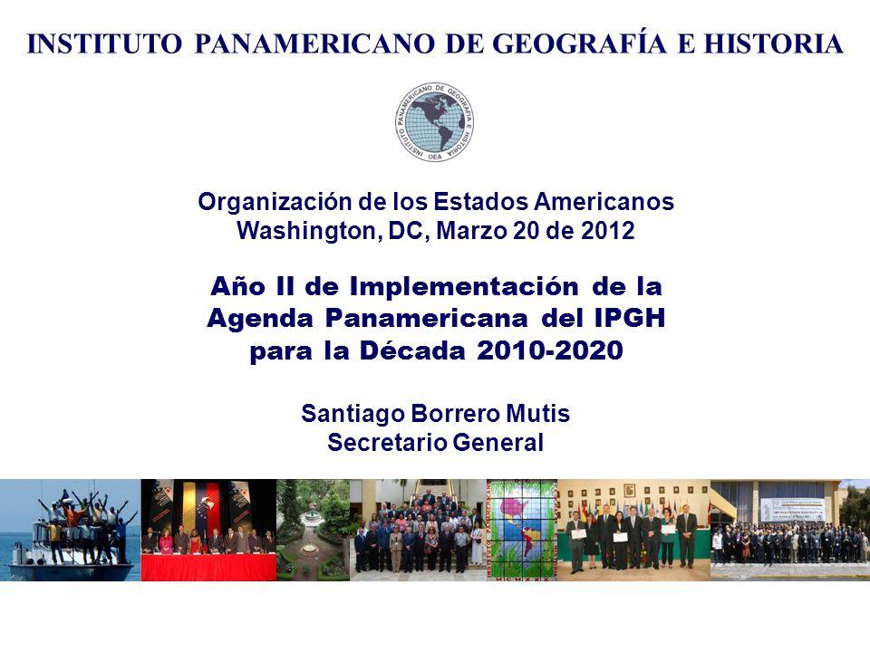 Organización de los Estados Americanos Washington, DC, Marzo 20 de 2012 Año II de Implementación de la Agenda Panamericana del IPGH para la Década 2010-2020 Santiago Borrero Mutis Secretario General INSTITUTO PANAMERICANO DE GEOGRAFÍA E HISTORIA