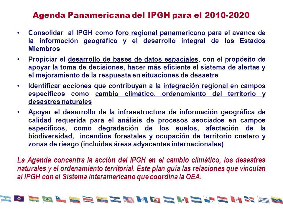 Agenda Panamericana del IPGH para el 2010-2020 Consolidar al IPGH como foro regional panamericano para el avance de la información geográfica y el desarrollo integral de los Estados Miembros Propiciar el desarrollo de bases de datos espaciales, con el propósito de apoyar la toma de decisiones, hacer más eficiente el sistema de alertas y el mejoramiento de la respuesta en situaciones de desastre Identificar acciones que contribuyan a la integración regional en campos específicos como cambio climático, ordenamiento del territorio y desastres naturales Apoyar el desarrollo de la infraestructura de información geográfica de calidad requerida para el análisis de procesos asociados en campos específicos, como degradación de los suelos, afectación de la biodiversidad, incendios forestales y ocupación de territorio costero y zonas de riesgo (incluidas áreas adyacentes internacionales) La Agenda concentra la acción del IPGH en el cambio climático, los desastres naturales y el ordenamiento territorial.