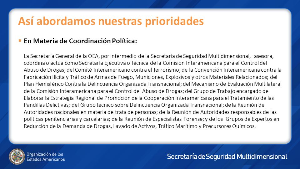 En Materia de Coordinación Política: La Secretaría General de la OEA, por intermedio de la Secretaría de Seguridad Multidimensional, asesora, coordina
