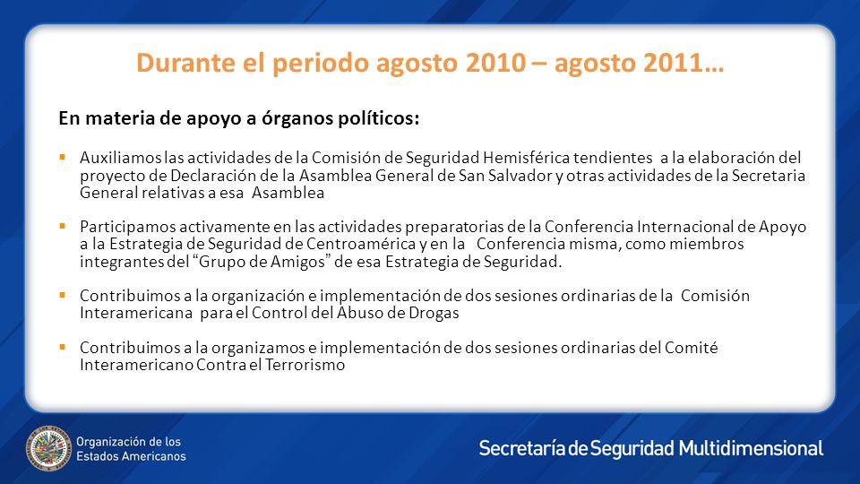 Durante el periodo agosto 2010 – agosto 2011… En materia de apoyo a órganos políticos: Auxiliamos las actividades de la Comisión de Seguridad Hemisfér