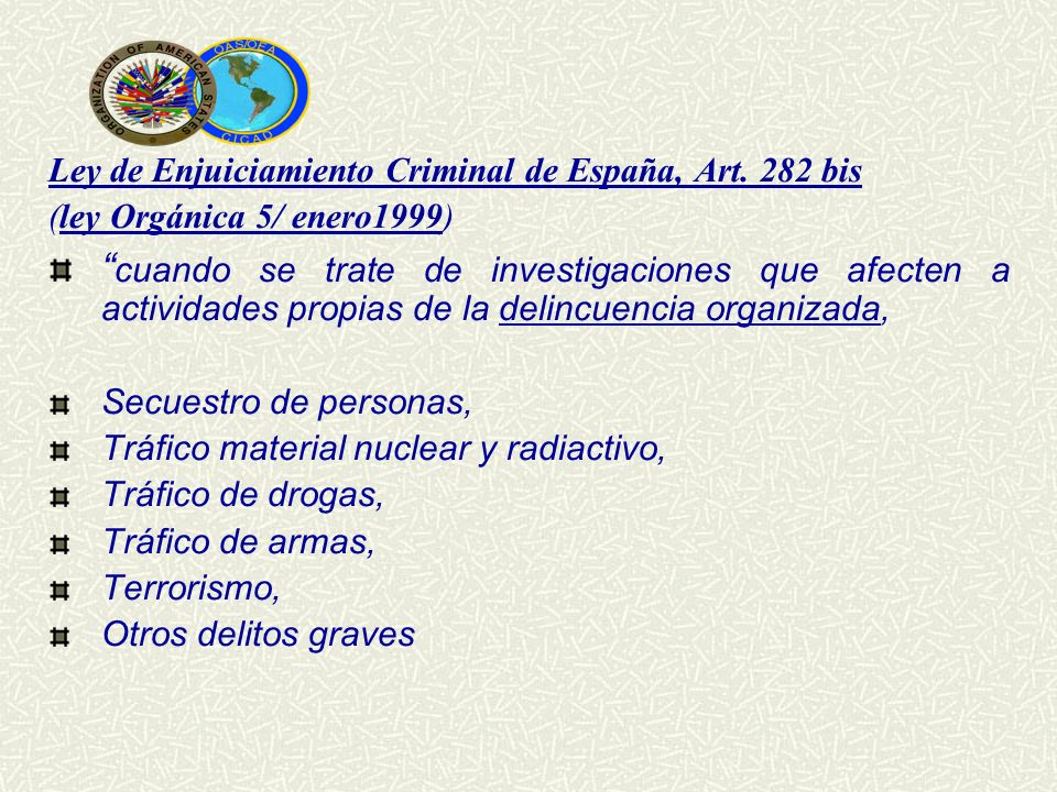 Ley de Enjuiciamiento Criminal de España, Art. 282 bis (ley Orgánica 5/ enero1999) cuando se trate de investigaciones que afecten a actividades propia