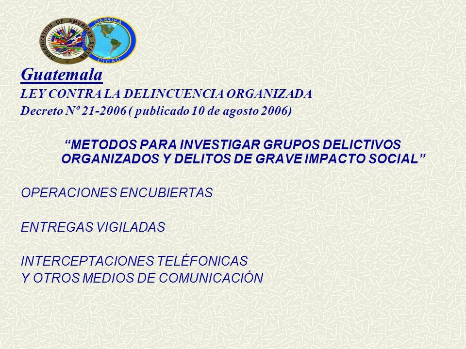 Guatemala LEY CONTRA LA DELINCUENCIA ORGANIZADA Decreto Nº 21-2006 ( publicado 10 de agosto 2006) METODOS PARA INVESTIGAR GRUPOS DELICTIVOS ORGANIZADO