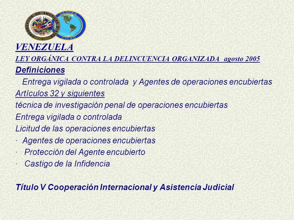 VENEZUELA LEY ORGÁNICA CONTRA LA DELINCUENCIA ORGANIZADA agosto 2005 Definiciones Entrega vigilada o controlada y Agentes de operaciones encubiertas A