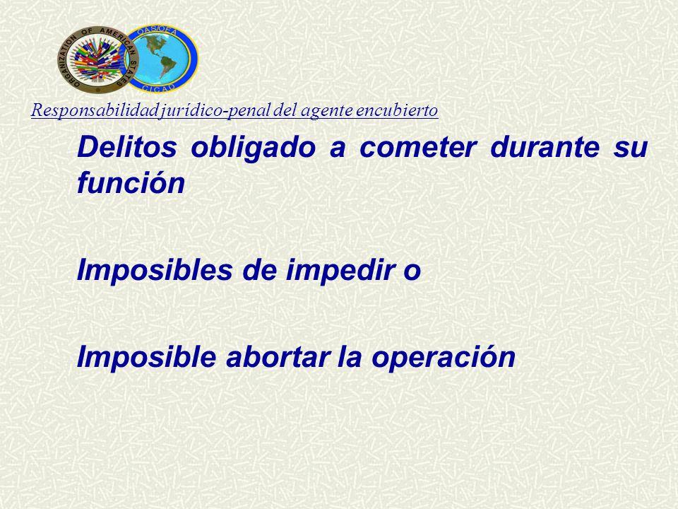 Responsabilidad jurídico-penal del agente encubierto Delitos obligado a cometer durante su función Imposibles de impedir o Imposible abortar la operac