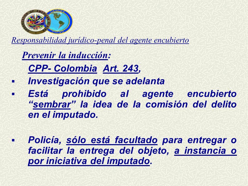 Responsabilidad jurídico-penal del agente encubierto Prevenir la inducción: CPP- Colombia Art. 243, Investigación que se adelanta Está prohibido al ag