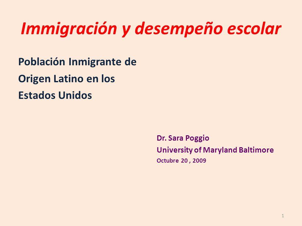 Immigración y desempeño escolar Población Inmigrante de Origen Latino en los Estados Unidos Dr. Sara Poggio University of Maryland Baltimore Octubre 2