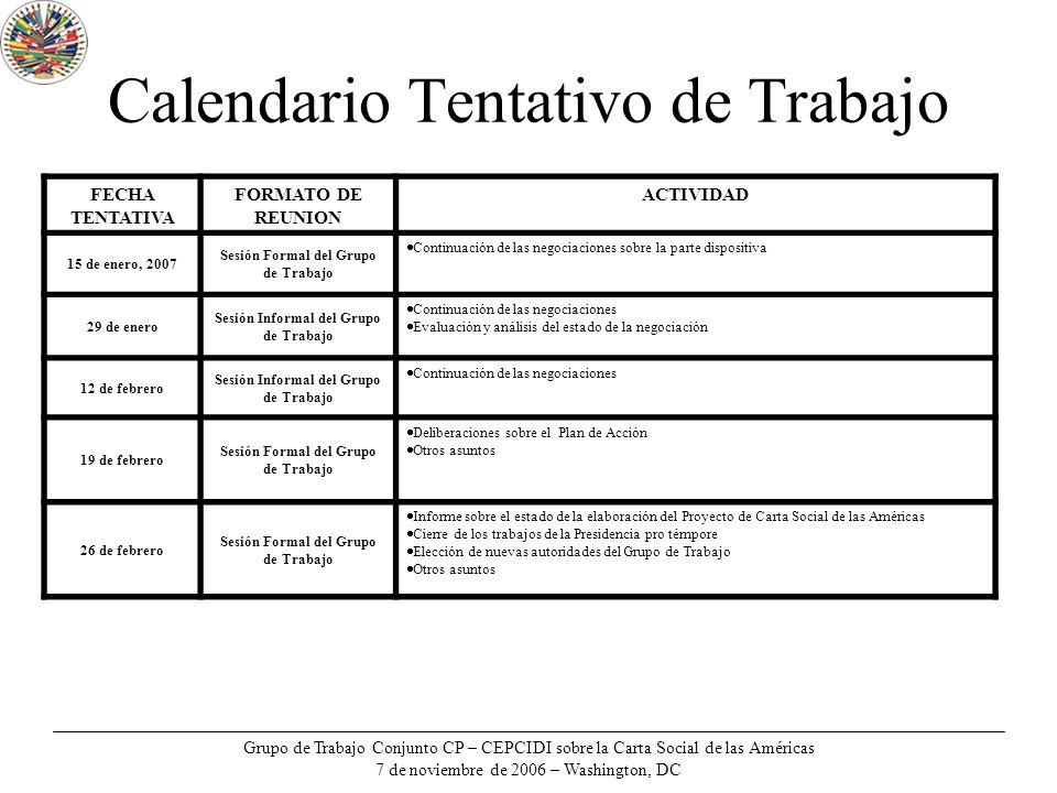 Grupo de Trabajo Conjunto CP – CEPCIDI sobre la Carta Social de las Américas 7 de noviembre de 2006 – Washington, DC Calendario Tentativo de Trabajo FECHA TENTATIVA FORMATO DE REUNION ACTIVIDAD 15 de enero, 2007 Sesión Formal del Grupo de Trabajo Continuación de las negociaciones sobre la parte dispositiva 29 de enero Sesión Informal del Grupo de Trabajo Continuación de las negociaciones Evaluación y análisis del estado de la negociación 12 de febrero Sesión Informal del Grupo de Trabajo Continuación de las negociaciones 19 de febrero Sesión Formal del Grupo de Trabajo Deliberaciones sobre el Plan de Acción Otros asuntos 26 de febrero Sesión Formal del Grupo de Trabajo Informe sobre el estado de la elaboración del Proyecto de Carta Social de las Américas Cierre de los trabajos de la Presidencia pro témpore Elección de nuevas autoridades del Grupo de Trabajo Otros asuntos