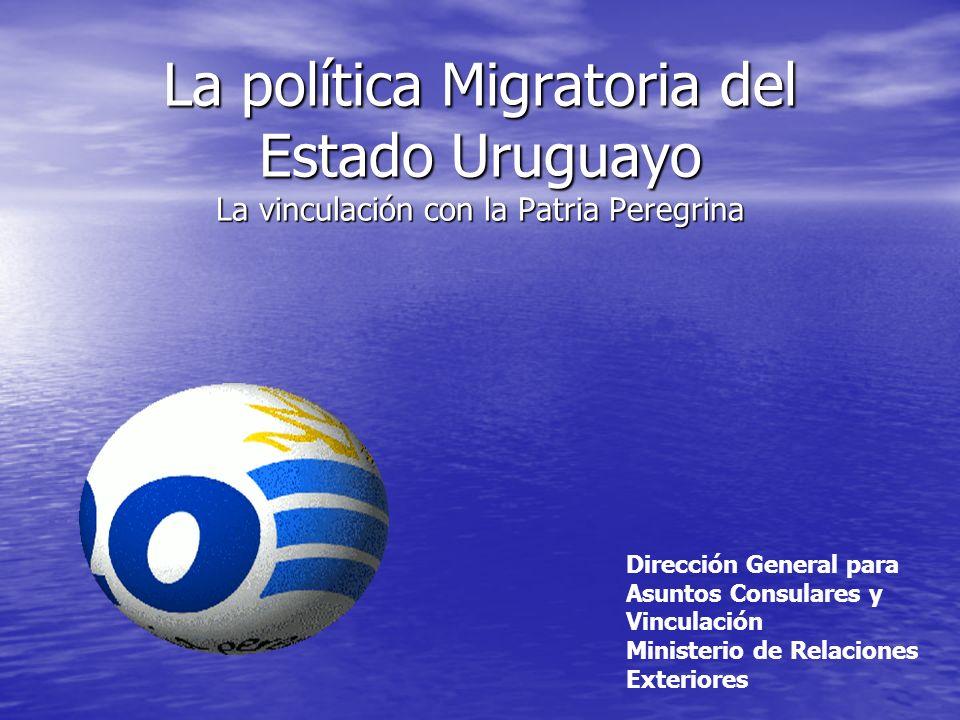 La política Migratoria del Estado Uruguayo La vinculación con la Patria Peregrina Dirección General para Asuntos Consulares y Vinculación Ministerio d