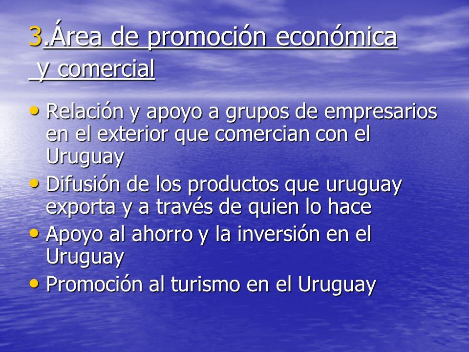 3.Área de promoción económica y comercial Relación y apoyo a grupos de empresarios en el exterior que comercian con el Uruguay Relación y apoyo a grup
