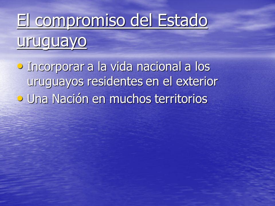 El compromiso del Estado uruguayo Incorporar a la vida nacional a los uruguayos residentes en el exterior Incorporar a la vida nacional a los uruguayo