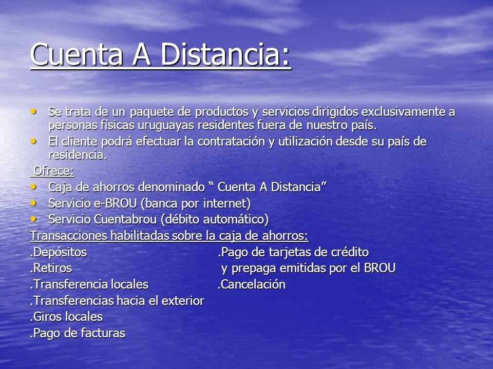 Cuenta A Distancia: Se trata de un paquete de productos y servicios dirigidos exclusivamente a personas físicas uruguayas residentes fuera de nuestro