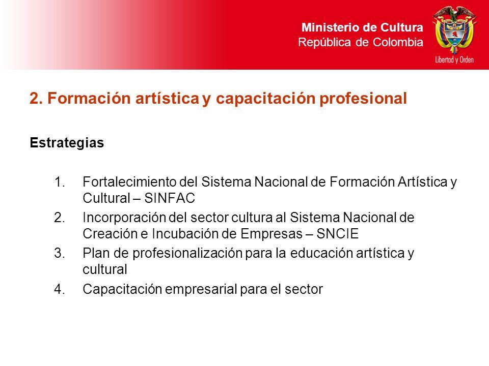 2. Formación artística y capacitación profesional Estrategias 1.Fortalecimiento del Sistema Nacional de Formación Artística y Cultural – SINFAC 2.Inco