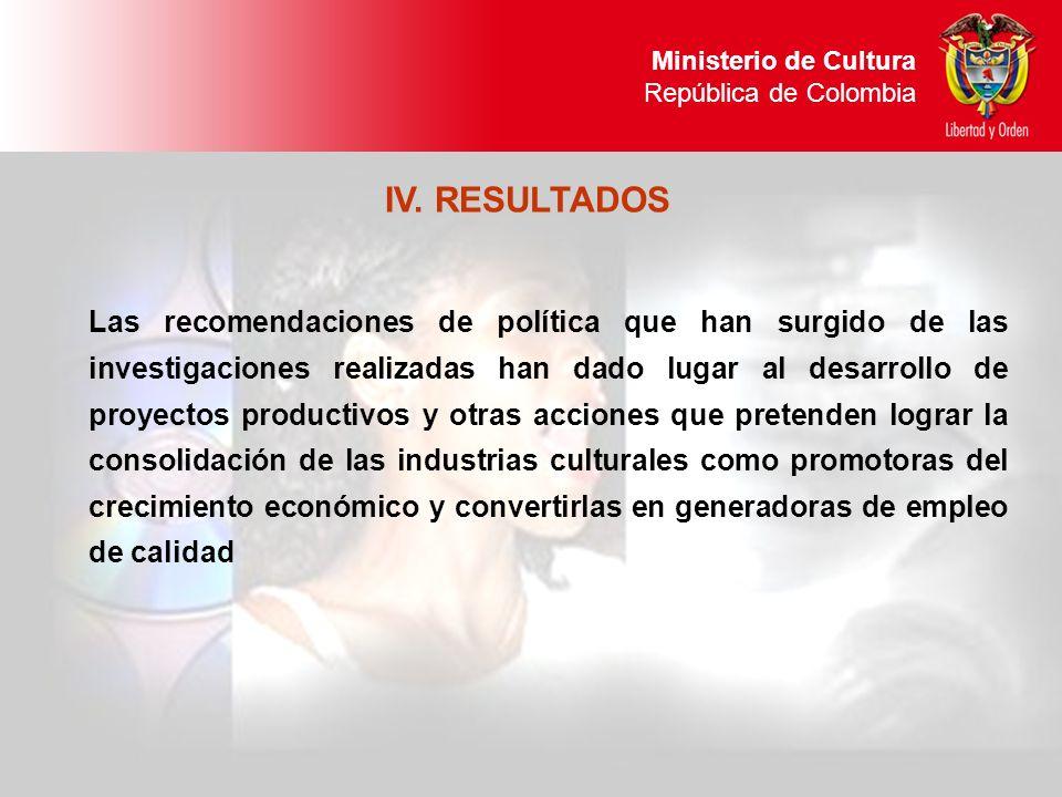 Ministerio de Cultura República de Colombia IV. RESULTADOS Las recomendaciones de política que han surgido de las investigaciones realizadas han dado