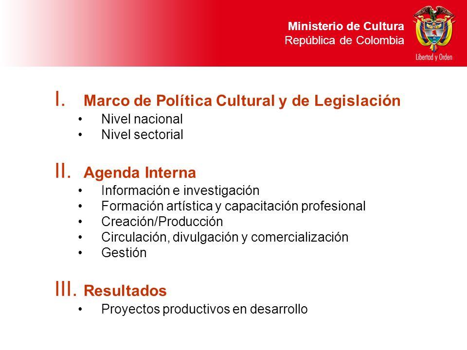 I. Marco de Política Cultural y de Legislación Nivel nacional Nivel sectorial II. Agenda Interna Información e investigación Formación artística y cap