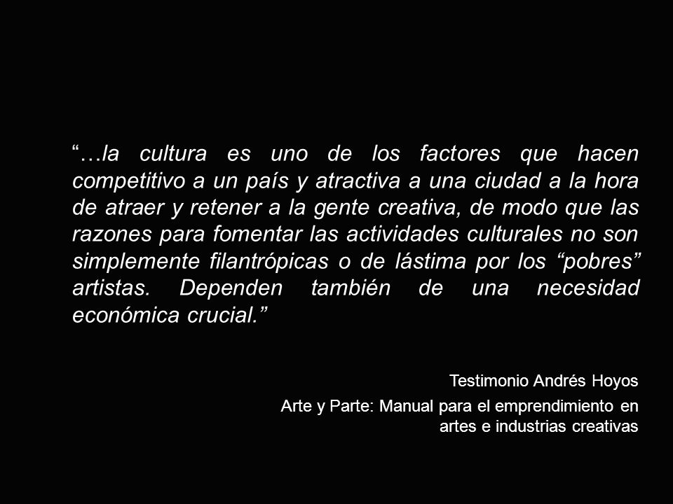 …la cultura es uno de los factores que hacen competitivo a un país y atractiva a una ciudad a la hora de atraer y retener a la gente creativa, de modo