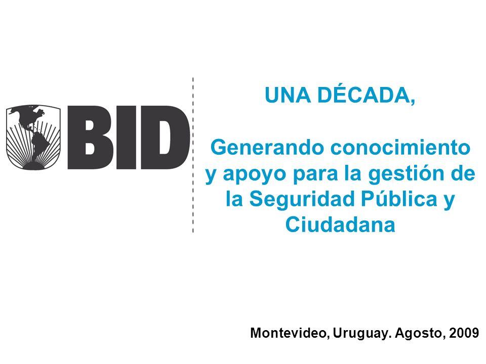 UNA DÉCADA, Generando conocimiento y apoyo para la gestión de la Seguridad Pública y Ciudadana Montevideo, Uruguay. Agosto, 2009
