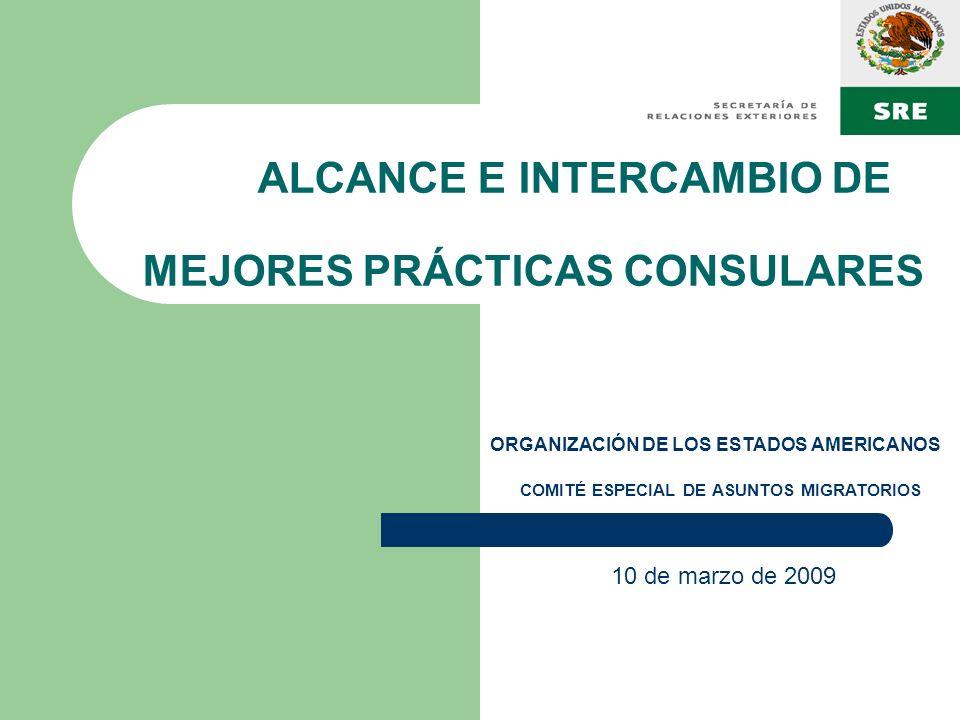 ALCANCE E INTERCAMBIO DE MEJORES PRÁCTICAS CONSULARES 10 de marzo de 2009 ORGANIZACIÓN DE LOS ESTADOS AMERICANOS COMITÉ ESPECIAL DE ASUNTOS MIGRATORIO