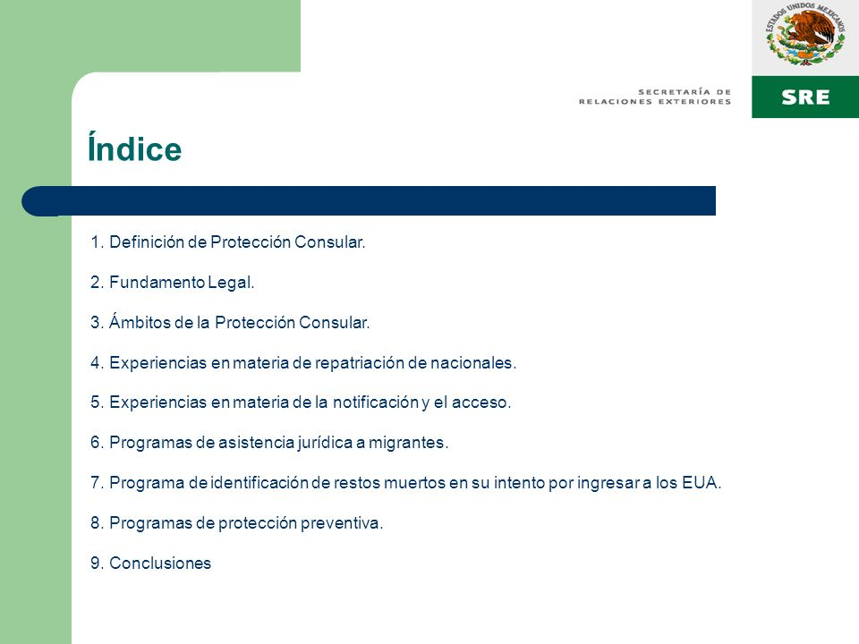 Índice 1. Definición de Protección Consular. 2. Fundamento Legal. 3. Ámbitos de la Protección Consular. 4. Experiencias en materia de repatriación de