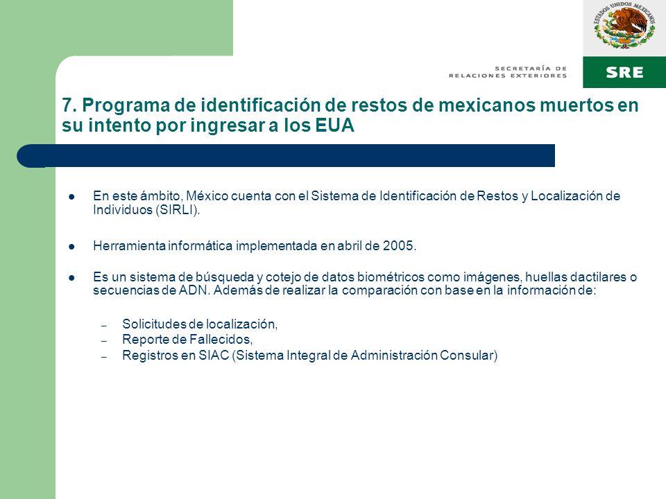 7. Programa de identificación de restos de mexicanos muertos en su intento por ingresar a los EUA En este ámbito, México cuenta con el Sistema de Iden
