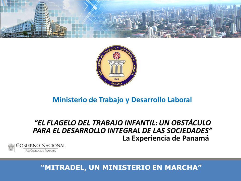 MITRADEL, UN MINISTERIO EN MARCHA Ministerio de Trabajo y Desarrollo Laboral EL FLAGELO DEL TRABAJO INFANTIL: UN OBSTÁCULO PARA EL DESARROLLO INTEGRAL DE LAS SOCIEDADES La Experiencia de Panamá