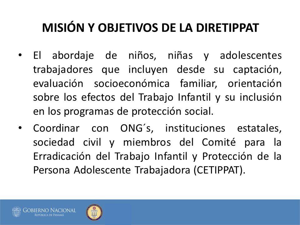 MISIÓN Y OBJETIVOS DE LA DIRETIPPAT El abordaje de niños, niñas y adolescentes trabajadores que incluyen desde su captación, evaluación socioeconómica