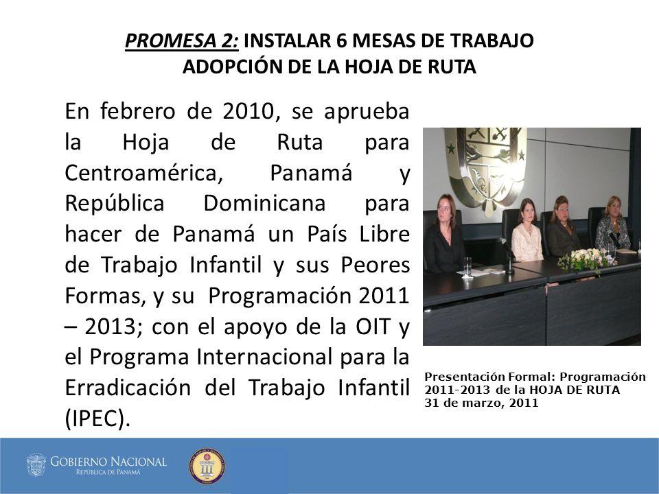 PROMESA 2: INSTALAR 6 MESAS DE TRABAJO ADOPCIÓN DE LA HOJA DE RUTA En febrero de 2010, se aprueba la Hoja de Ruta para Centroamérica, Panamá y República Dominicana para hacer de Panamá un País Libre de Trabajo Infantil y sus Peores Formas, y su Programación 2011 – 2013; con el apoyo de la OIT y el Programa Internacional para la Erradicación del Trabajo Infantil (IPEC).