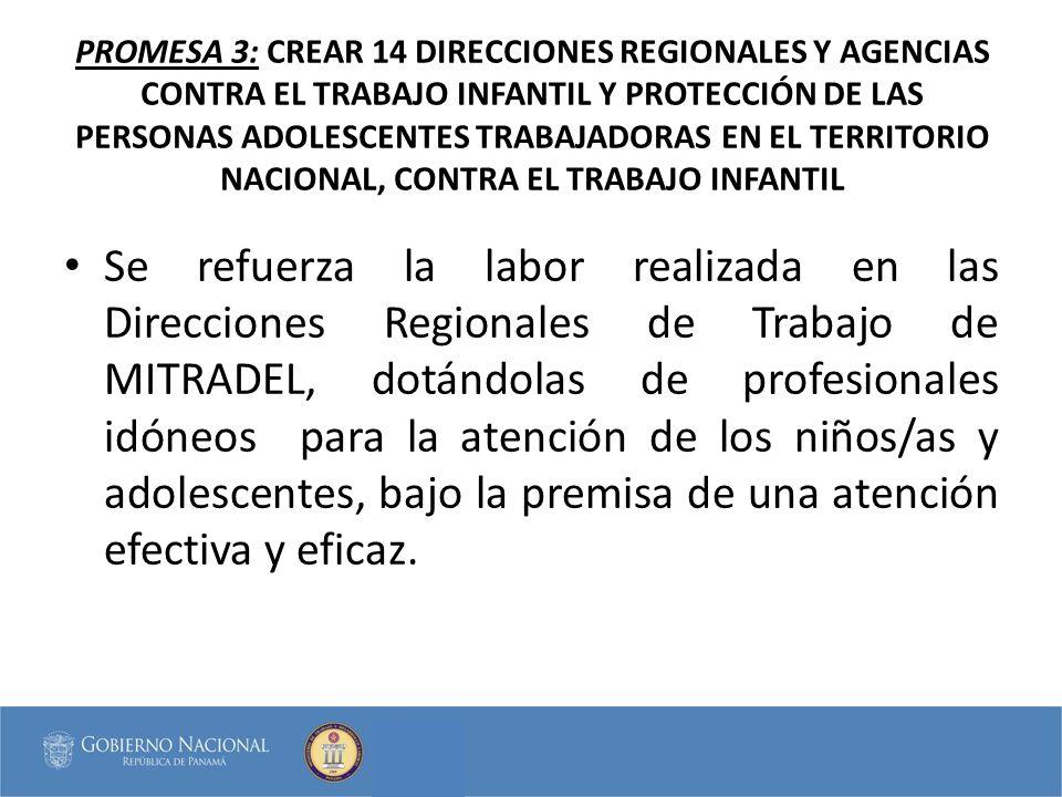PROMESA 3: CREAR 14 DIRECCIONES REGIONALES Y AGENCIAS CONTRA EL TRABAJO INFANTIL Y PROTECCIÓN DE LAS PERSONAS ADOLESCENTES TRABAJADORAS EN EL TERRITORIO NACIONAL, CONTRA EL TRABAJO INFANTIL Se refuerza la labor realizada en las Direcciones Regionales de Trabajo de MITRADEL, dotándolas de profesionales idóneos para la atención de los niños/as y adolescentes, bajo la premisa de una atención efectiva y eficaz.
