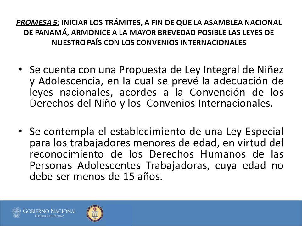 PROMESA 5: INICIAR LOS TRÁMITES, A FIN DE QUE LA ASAMBLEA NACIONAL DE PANAMÁ, ARMONICE A LA MAYOR BREVEDAD POSIBLE LAS LEYES DE NUESTRO PAÍS CON LOS CONVENIOS INTERNACIONALES Se cuenta con una Propuesta de Ley Integral de Niñez y Adolescencia, en la cual se prevé la adecuación de leyes nacionales, acordes a la Convención de los Derechos del Niño y los Convenios Internacionales.