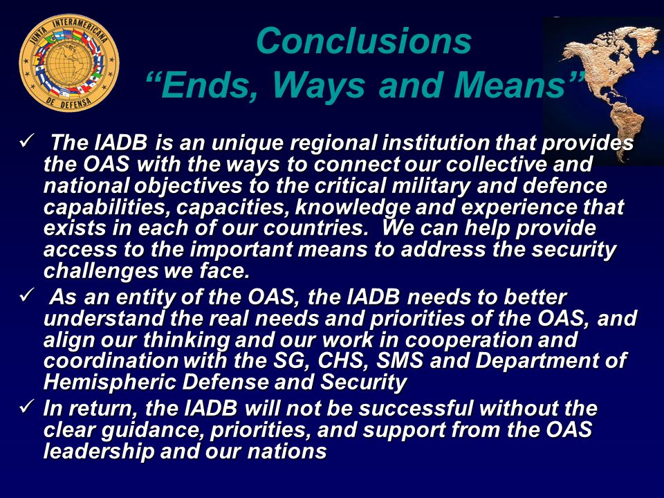 Conclusions Ends, Ways and Means The IADB is an unique regional institution that provides the OAS with the ways to connect our collective and national