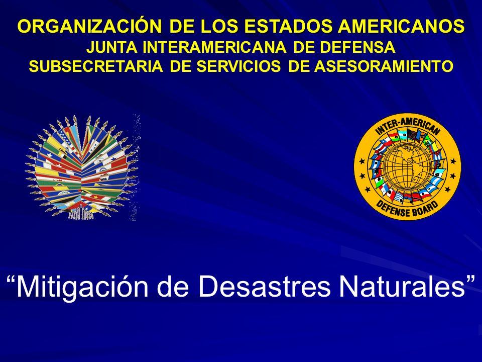 Mitigación de Desastres Naturales ORGANIZACIÓN DE LOS ESTADOS AMERICANOS JUNTA INTERAMERICANA DE DEFENSA SUBSECRETARIA DE SERVICIOS DE ASESORAMIENTO