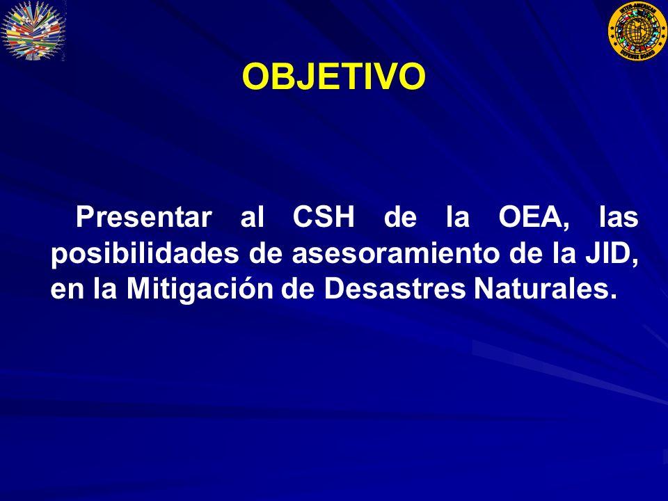 OBJETIVO Presentar al CSH de la OEA, las posibilidades de asesoramiento de la JID, en la Mitigación de Desastres Naturales.