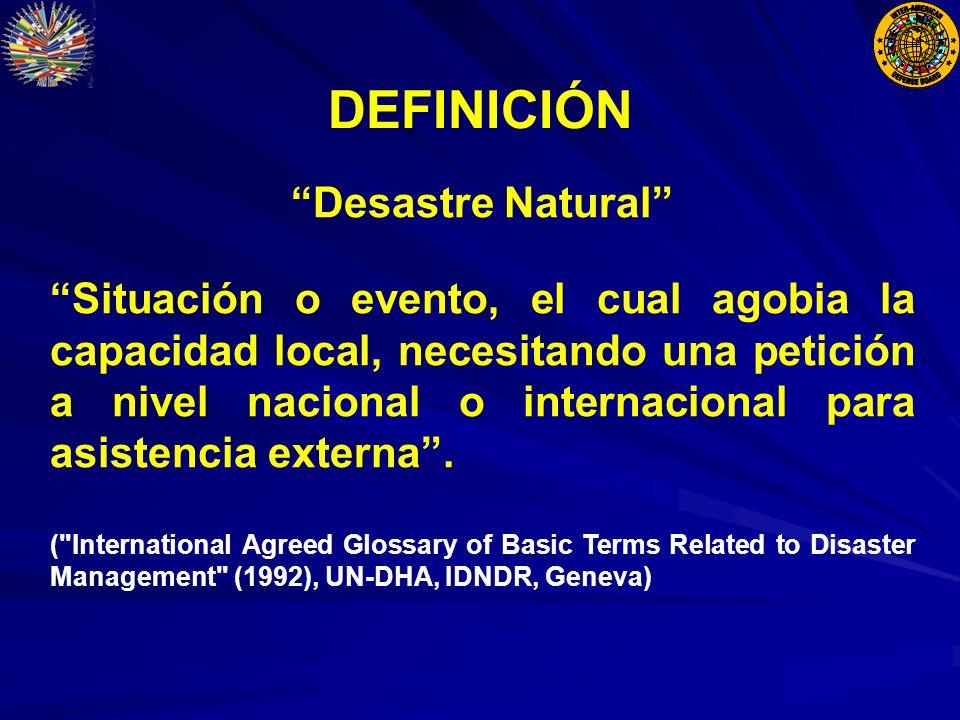 DEFINICIÓN Desastre Natural Situación o evento, el cual agobia la capacidad local, necesitando una petición a nivel nacional o internacional para asistencia externa.