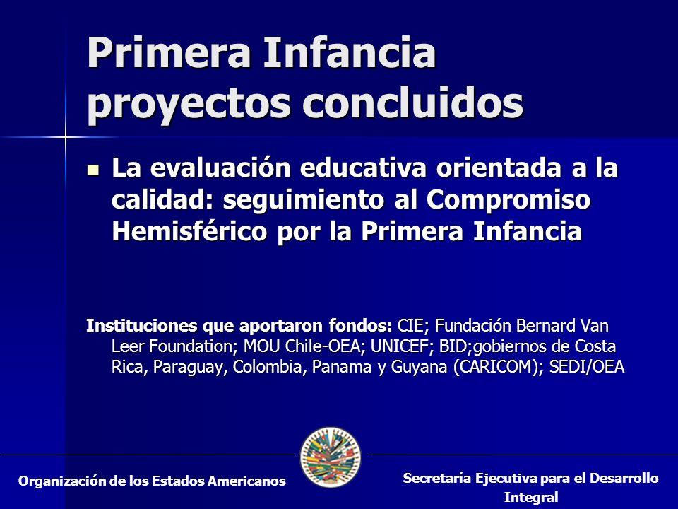 Primera Infancia proyectos concluidos La evaluación educativa orientada a la calidad: seguimiento al Compromiso Hemisférico por la Primera Infancia La evaluación educativa orientada a la calidad: seguimiento al Compromiso Hemisférico por la Primera Infancia Instituciones que aportaron fondos: CIE; Fundación Bernard Van Leer Foundation; MOU Chile-OEA; UNICEF; BID;gobiernos de Costa Rica, Paraguay, Colombia, Panama y Guyana (CARICOM); SEDI/OEA Organización de los Estados Americanos Secretaría Ejecutiva para el Desarrollo Integral