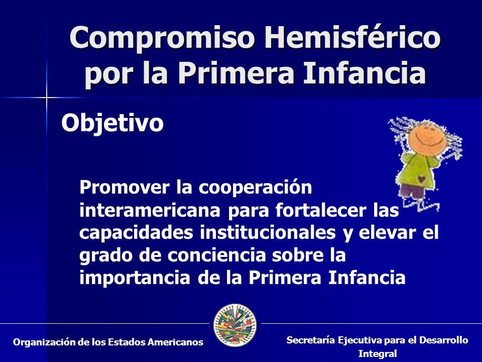 Compromiso Hemisférico por la Primera Infancia Objetivo Promover la cooperación interamericana para fortalecer las capacidades institucionales y elevar el grado de conciencia sobre la importancia de la Primera Infancia Organización de los Estados Americanos Secretaría Ejecutiva para el Desarrollo Integral