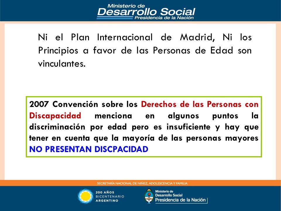 Ni el Plan Internacional de Madrid, Ni los Principios a favor de las Personas de Edad son vinculantes. 2007 Convención sobre los Derechos de las Perso