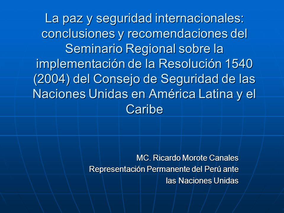 La paz y seguridad internacionales: conclusiones y recomendaciones del Seminario Regional sobre la implementación de la Resolución 1540 (2004) del Consejo de Seguridad de las Naciones Unidas en América Latina y el Caribe MC.