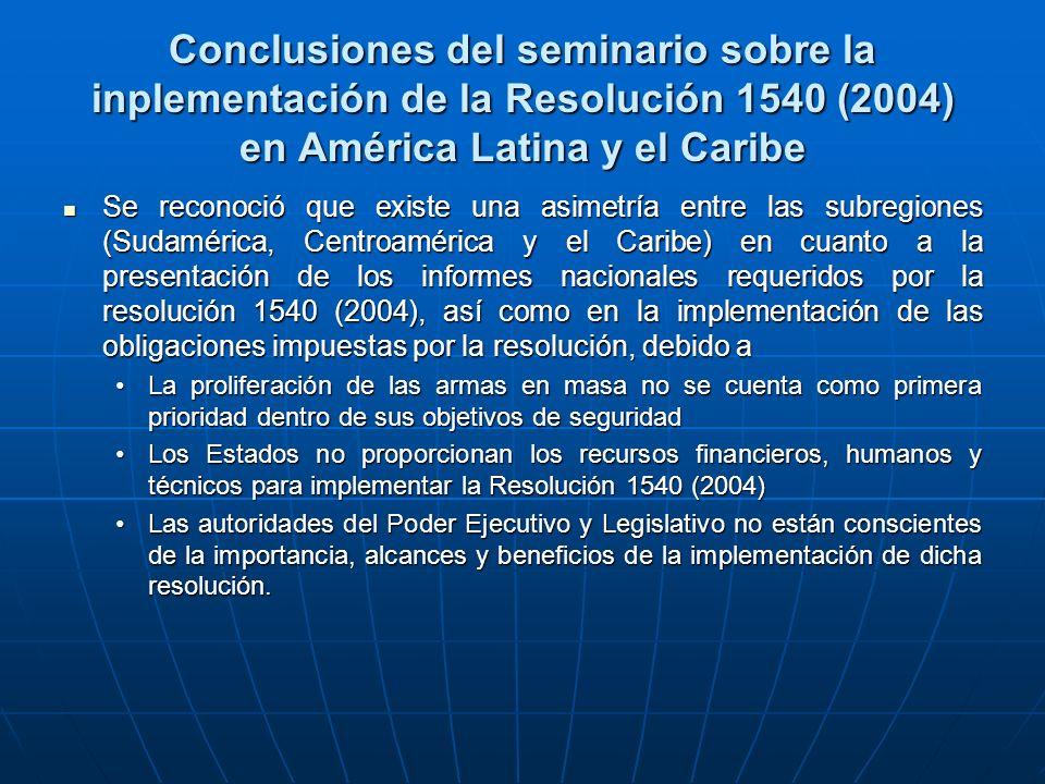 Conclusiones del seminario sobre la inplementación de la Resolución 1540 (2004) en América Latina y el Caribe Se reconoció que existe una asimetría entre las subregiones (Sudamérica, Centroamérica y el Caribe) en cuanto a la presentación de los informes nacionales requeridos por la resolución 1540 (2004), así como en la implementación de las obligaciones impuestas por la resolución, debido a Se reconoció que existe una asimetría entre las subregiones (Sudamérica, Centroamérica y el Caribe) en cuanto a la presentación de los informes nacionales requeridos por la resolución 1540 (2004), así como en la implementación de las obligaciones impuestas por la resolución, debido a La proliferación de las armas en masa no se cuenta como primera prioridad dentro de sus objetivos de seguridadLa proliferación de las armas en masa no se cuenta como primera prioridad dentro de sus objetivos de seguridad Los Estados no proporcionan los recursos financieros, humanos y técnicos para implementar la Resolución 1540 (2004)Los Estados no proporcionan los recursos financieros, humanos y técnicos para implementar la Resolución 1540 (2004) Las autoridades del Poder Ejecutivo y Legislativo no están conscientes de la importancia, alcances y beneficios de la implementación de dicha resolución.Las autoridades del Poder Ejecutivo y Legislativo no están conscientes de la importancia, alcances y beneficios de la implementación de dicha resolución.