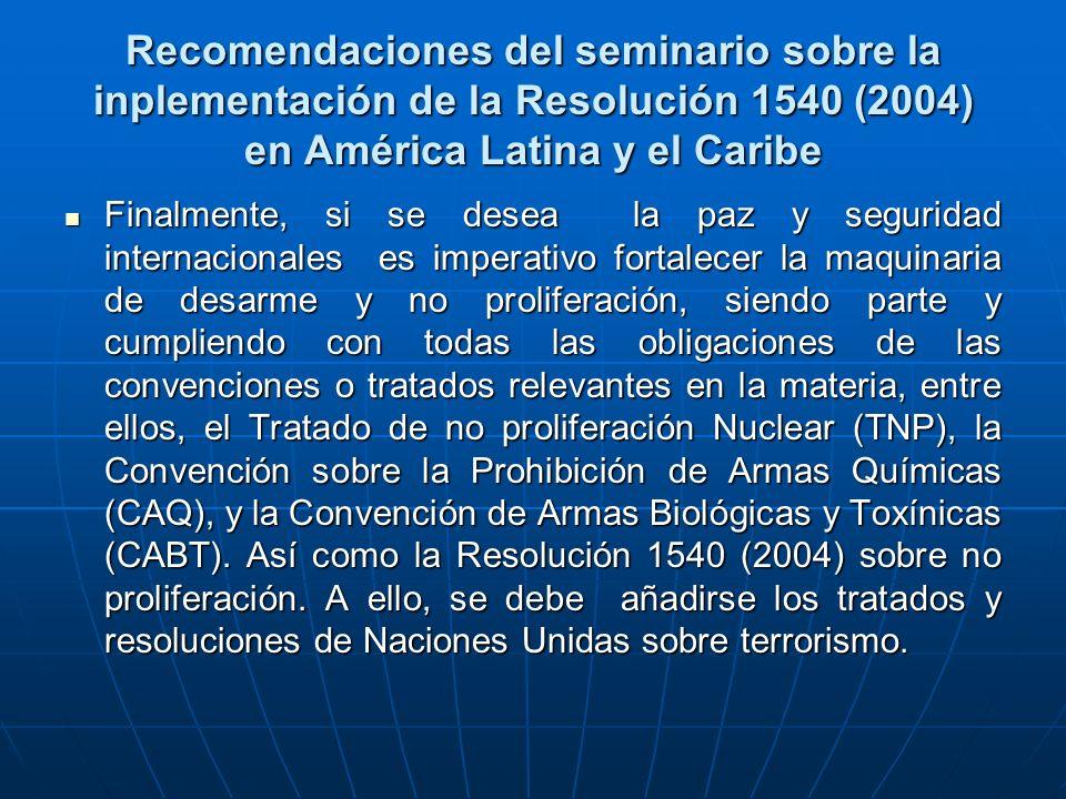 Recomendaciones del seminario sobre la inplementación de la Resolución 1540 (2004) en América Latina y el Caribe Finalmente, si se desea la paz y seguridad internacionales es imperativo fortalecer la maquinaria de desarme y no proliferación, siendo parte y cumpliendo con todas las obligaciones de las convenciones o tratados relevantes en la materia, entre ellos, el Tratado de no proliferación Nuclear (TNP), la Convención sobre la Prohibición de Armas Químicas (CAQ), y la Convención de Armas Biológicas y Toxínicas (CABT).
