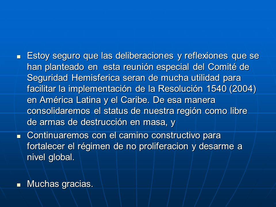 Estoy seguro que las deliberaciones y reflexiones que se han planteado en esta reunión especial del Comité de Seguridad Hemisferica seran de mucha utilidad para facilitar la implementación de la Resolución 1540 (2004) en América Latina y el Caribe.