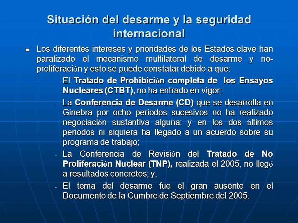 Situación del desarme y la seguridad internacional Los diferentes intereses y prioridades de los Estados clave han paralizado el mecanismo multilateral de desarme y no- proliferaci ó n y esto se puede constatar debido a que: Los diferentes intereses y prioridades de los Estados clave han paralizado el mecanismo multilateral de desarme y no- proliferaci ó n y esto se puede constatar debido a que: - El Tratado de Prohibici ó n completa de los Ensayos Nucleares (CTBT), no ha entrado en vigor; - La Conferencia de Desarme (CD) que se desarrolla en Ginebra por ocho periodos sucesivos no ha realizado negociaci ó n sustantiva alguna; y en los dos ú ltimos periodos ni siquiera ha llegado a un acuerdo sobre su programa de trabajo; - La Conferencia de Revisi ó n del Tratado de No Proliferaci ó n Nuclear (TNP), realizada el 2005, no lleg ó a resultados concretos; y, - El tema del desarme fue el gran ausente en el Documento de la Cumbre de Septiembre del 2005.