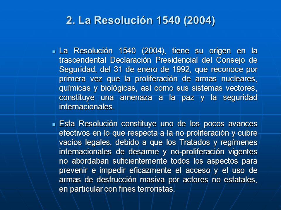 2. La Resolución 1540 (2004) La Resolución 1540 (2004), tiene su origen en la trascendental Declaración Presidencial del Consejo de Seguridad, del 31