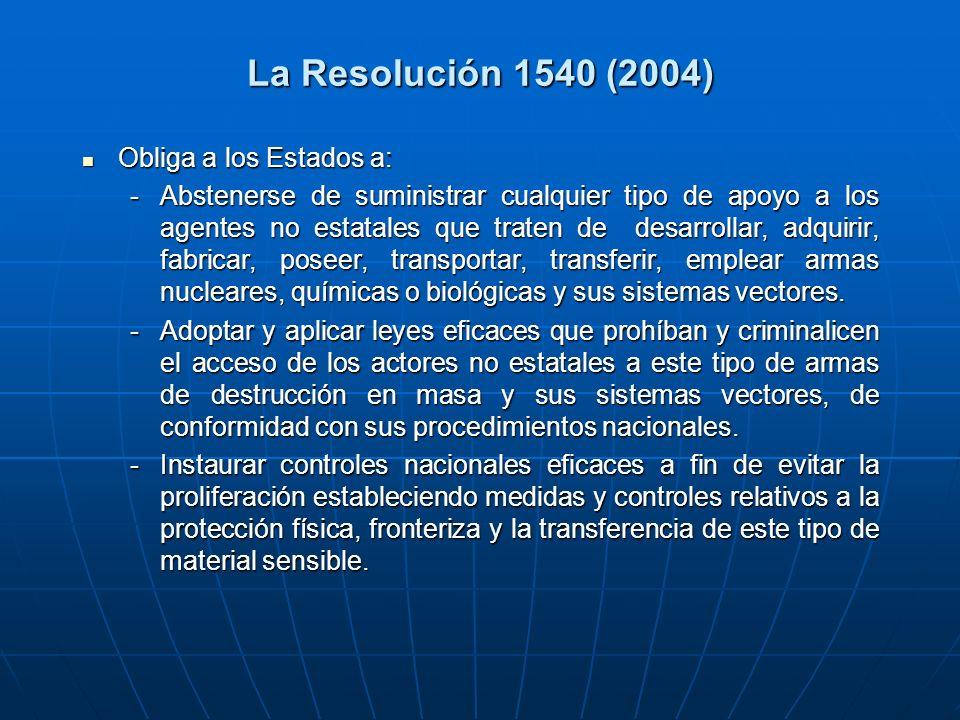 La Resolución 1540 (2004) Obliga a los Estados a: Obliga a los Estados a: -Abstenerse de suministrar cualquier tipo de apoyo a los agentes no estatales que traten de desarrollar, adquirir, fabricar, poseer, transportar, transferir, emplear armas nucleares, químicas o biológicas y sus sistemas vectores.