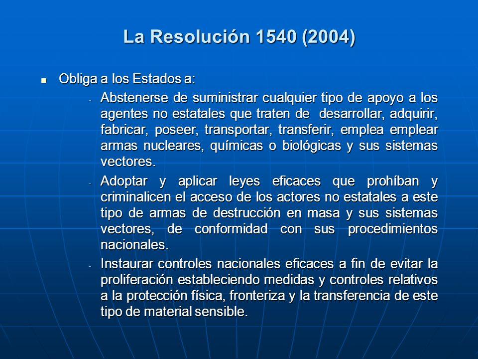 La Resolución 1540 (2004) Obliga a los Estados a: Obliga a los Estados a: - Abstenerse de suministrar cualquier tipo de apoyo a los agentes no estatales que traten de desarrollar, adquirir, fabricar, poseer, transportar, transferir, emplea emplear armas nucleares, químicas o biológicas y sus sistemas vectores.