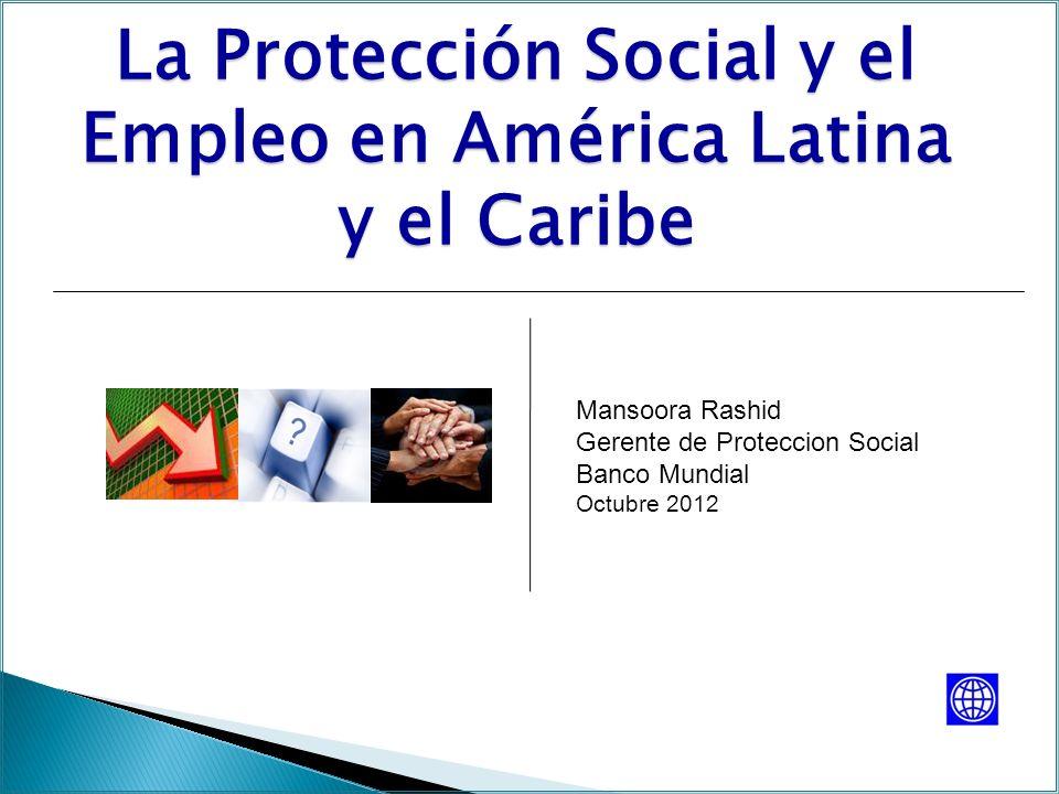 La Protección Social y el Empleo en América Latina y el Caribe Mansoora Rashid Gerente de Proteccion Social Banco Mundial Octubre 2012
