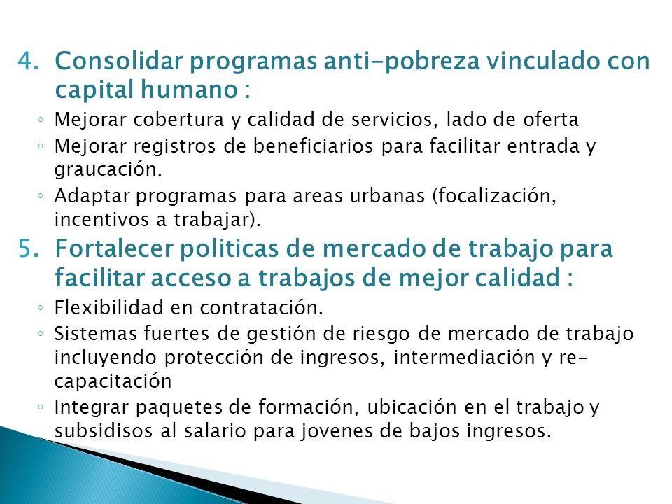 4.Consolidar programas anti-pobreza vinculado con capital humano : Mejorar cobertura y calidad de servicios, lado de oferta Mejorar registros de beneficiarios para facilitar entrada y graucación.