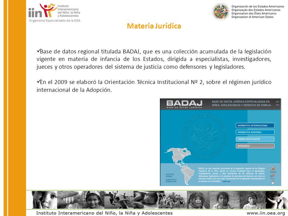 Materia Jurídica Base de datos regional titulada BADAJ, que es una colección acumulada de la legislación vigente en materia de infancia de los Estados, dirigida a especialistas, investigadores, jueces y otros operadores del sistema de justicia como defensores y legisladores.