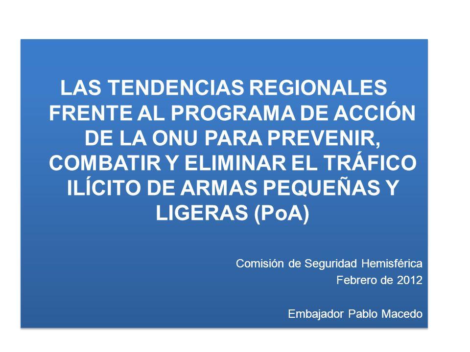 LAS TENDENCIAS REGIONALES FRENTE AL PROGRAMA DE ACCIÓN DE LA ONU PARA PREVENIR, COMBATIR Y ELIMINAR EL TRÁFICO ILÍCITO DE ARMAS PEQUEÑAS Y LIGERAS (PoA) Comisión de Seguridad Hemisférica Febrero de 2012 Embajador Pablo Macedo LAS TENDENCIAS REGIONALES FRENTE AL PROGRAMA DE ACCIÓN DE LA ONU PARA PREVENIR, COMBATIR Y ELIMINAR EL TRÁFICO ILÍCITO DE ARMAS PEQUEÑAS Y LIGERAS (PoA) Comisión de Seguridad Hemisférica Febrero de 2012 Embajador Pablo Macedo